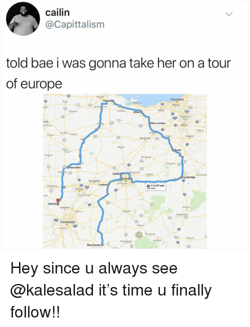 Bae, Memes, and Cleveland: cailin  @Capittalism  told bae i was gonna take her on a tour  of europe  Cleveland  Genoa  Sandusky  Parma  24  Elyria  Milan  Cuyahoga  Falls  ayne  New London  Akron  Ashla  Canton  ooster  0  Mansfield 団  Marion  Berlin  Portland  Mt Vernon  ersailles  esterville Newark  Dublin  St Clairsvill  mbridge  lumb  Springfield  11 h 27 min  596 miles  London  Richmond  Beavercreek  35  Oxford O  Hamilton  Park  50  50  Cincinnato  Rio Grande  23  Portsmouth  Manchester Hey since u always see @kalesalad it's time u finally follow!!