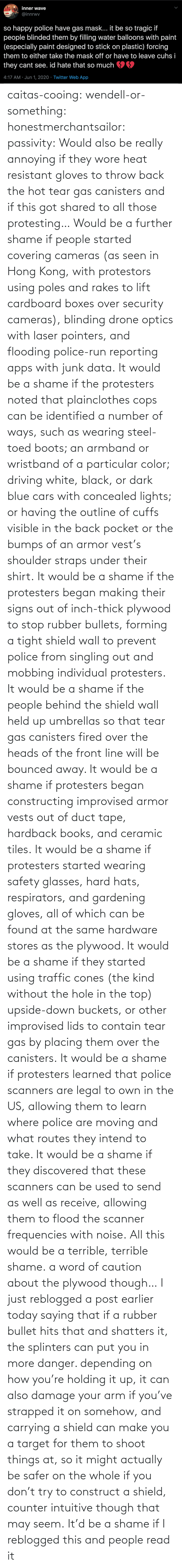 using: caitas-cooing:  wendell-or-something: honestmerchantsailor:  passivity: Would also be really annoying if they wore heat resistant gloves to throw back the hot tear gas canisters and if this got shared to all those protesting… Would be a further shame if people started covering cameras (as seen in Hong Kong, with protestors using poles and rakes to lift cardboard boxes over security cameras), blinding drone optics with laser pointers, and flooding police-run reporting apps with junk data. It would be a shame if the protesters noted that plainclothes cops can be identified a number of ways, such as wearing steel-toed boots; an armband or wristband of a particular color; driving white, black, or dark blue cars with concealed lights; or having the outline of cuffs visible in the back pocket or the bumps of an armor vest's shoulder straps under their shirt. It would be a shame if the protesters began making their signs out of inch-thick plywood to stop rubber bullets, forming a tight shield wall to prevent police from singling out and mobbing individual protesters. It would be a shame if the people behind the shield wall held up umbrellas so that tear gas canisters fired over the heads of the front line will be bounced away. It would be a shame if protesters began constructing improvised armor vests out of duct tape, hardback books, and ceramic tiles. It would be a shame if protesters started wearing safety glasses, hard hats, respirators, and gardening gloves, all of which can be found at the same hardware stores as the plywood. It would be a shame if they started using traffic cones (the kind without the hole in the top) upside-down buckets, or other improvised lids to contain tear gas by placing them over the canisters. It would be a shame if protesters learned that police scanners are legal to own in the US, allowing them to learn where police are moving and what routes they intend to take. It would be a shame if they discovered that these scanners can be used to send as well as receive, allowing them to flood the scanner frequencies with noise. All this would be a terrible, terrible shame.    a word of caution about the plywood though… I just reblogged a post earlier today saying that if a rubber bullet hits that and shatters it, the splinters can put you in more danger. depending on how you're holding it up, it can also damage your arm if you've strapped it on somehow, and carrying a shield can make you a target for them to shoot things at, so it might actually be safer on the whole if you don't try to construct a shield, counter intuitive though that may seem.    It'd be a shame if I reblogged this and people read it
