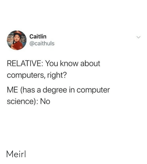 Computers: Caitlin  @caithuls  RELATIVE: You know about  computers, right?  ME (has a degree in computer  science): No Meirl