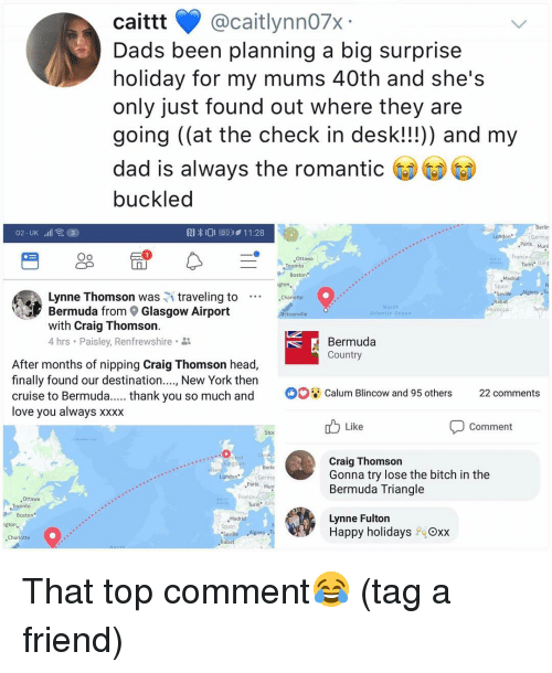 """Bermuda Triangle, Bitch, and Dad: caittt @caitlynn07x  Dads been planning a big surprise  holiday for my mums 40th and she's  only just found out where they are  going (at the check in desk!!!)) and my  dad is always the romanti  buckled  RI  O E0411:28  London  Ger  Paris  29  Oo  France  Ottawa  Turin"""" Ital  Boston  ,Madrid  Spain  Seville  Rabat  gton  Lynne Thomson was traveling to Charlotte  Bermuda from Glasgow Airport  with Craig Thomson  4 hrs . Paisley, Renfrewshire .  cksonville  Bermuda  Country  After months of nipping Craig Thomson head,  finally found our destination...., New York then  cruise to Bermuda. .thank you so much and Calum Blincow and 95 others 22 comments  love vou always xXXX  Like  Comment  Stoc  Craig Thomson  Gonna try lose the bitch in the  Bermuda Triangle  Germa  Paris Mun  ANS  Ottawa  France  Turin tály  Boston  Madrid  Spain  Seville Algiers ,T  Rabat  Lynne Fulton  Happy holidays  Oxx  Charlotte That top comment😂 (tag a friend)"""
