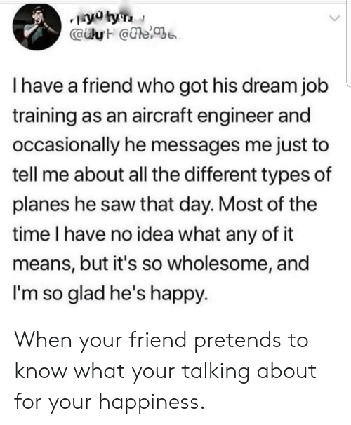 Different Types: CaiyH @e  I have a friend who got his dream job  training as an aircraft engineer and  occasionally he messages me just to  tell me about all the different types of  planes he saw that day. Most of the  time I have no idea what any of it  means, but it's so wholesome, and  I'm so glad he's happy When your friend pretends to know what your talking about for your happiness.