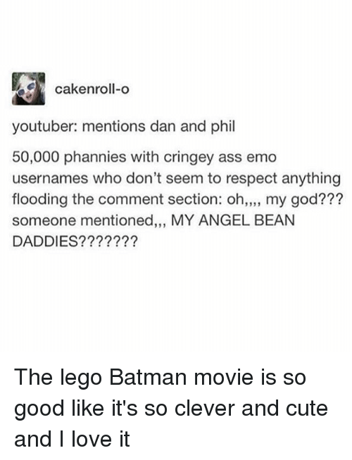 Cleverity: cakenroll-o  youtuber: mentions dan and phil  50,000 phannies with cringey ass emo  usernames who don't seem to respect anything  flooding the comment section: oh,,,, my god???  someone mentioned,,, MY ANGEL BEAN  DADDIES???????  19 3 The lego Batman movie is so good like it's so clever and cute and I love it