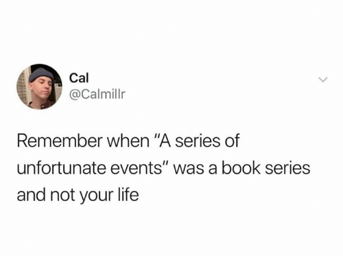 "Life, Book, and A Series of Unfortunate Events: Cal  @Calmillr  Remember when ""A series of  unfortunate events"" was a book series  and not your life"