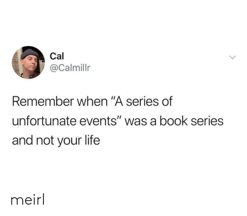 """Life, Book, and MeIRL: Cal  @Calmillr  Remember when """"A series of  unfortunate events"""" was a book series  and not your life meirl"""