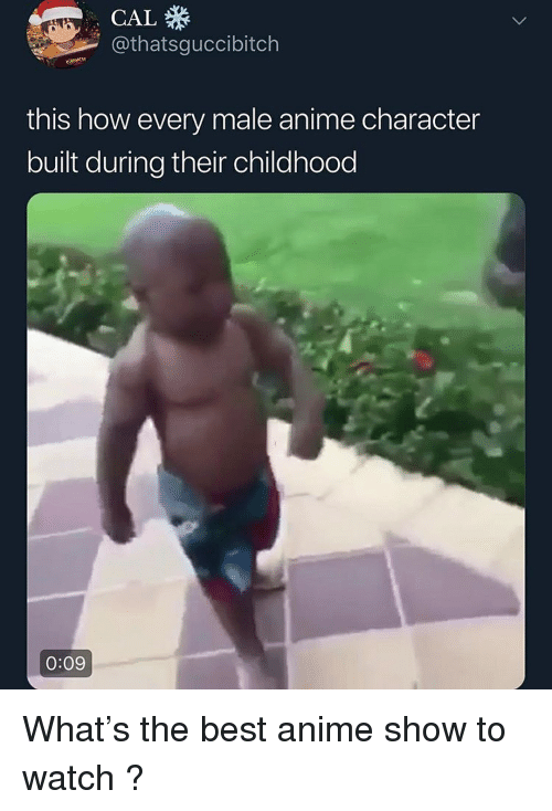 Anime, Best, and Watch: CAL  @thatsguccibitch  this how every male anime character  built during their childhood  0:09 What's the best anime show to watch ?