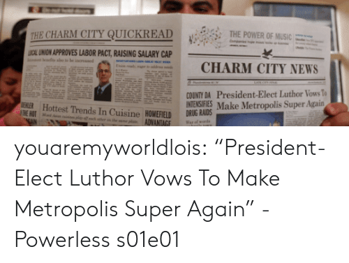 "News, Target, and Tumblr: CAL UNION APPROVES LABOR PACT,RAISING SALARY CAP  CHARM CITY NEWS  COUNTY DA President-Elect Luthor Vows To  INTENSIFIES Make Metropolis Super Again  ERER Hottest Trends In Cuisine HOMEFIELD DRIUG RAIDS  ADVANTAGE Warcfworh youaremyworldlois: ""President-Elect Luthor Vows To Make Metropolis Super Again"" -Powerless s01e01"