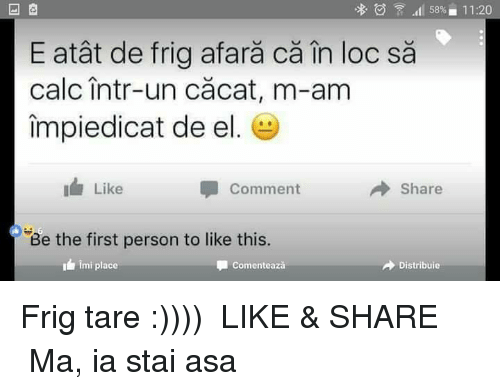 imy: calc Intr-un cacat, m-am  impiedicat de el.  I Like  Comment  Be the first person to like this.  imi place  Comenteaza  Il 5896 11:20  Share  A Distribuie Frig tare :))))  ●▬▬▬ LIKE & SHARE ▬▬▬● Ma, ia stai asa