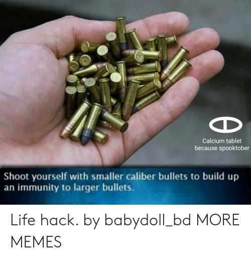 Dank, Life, and Memes: Calcium tablet  because spooktober  Shoot yourself with smaller caliber bullets to build up  an immunity to larger bullets. Life hack. by babydoll_bd MORE MEMES