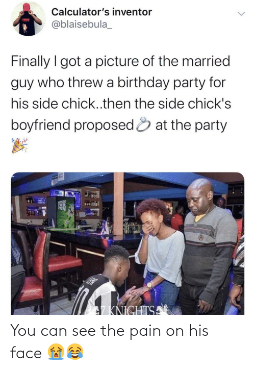 Party: Calculator's inventor  TATUN  @blaisebula_  Finally I got a picture of the married  guy who threw a birthday party for  his side chick..then the side chick's  boyfriend proposed & at the party  SCEN  7KNICHTSA You can see the pain on his face 😭😂