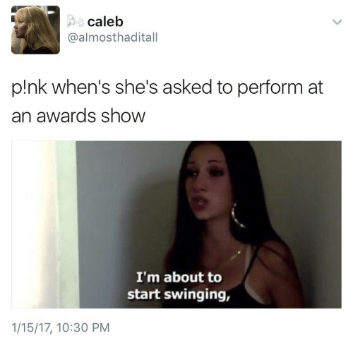 Performative: caleb  @almosthaditall  p!nk when's she's asked to perform at  an awards show  I'm about to  start swinging,  1/15/17, 10:30 PM