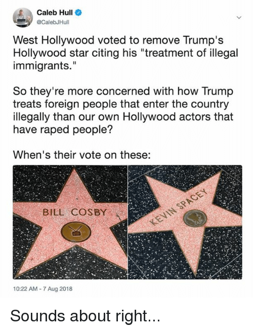 "Bill Cosby, Memes, and Star: Caleb Hull  @CalebJHul  West Hollywood voted to remove Trump's  Hollywood star citing his ""treatment of illegal  immigrants.""  So they're more concerned with how Trump  treats foreign people that enter the country  illegally than our own Hollywood actors that  have raped people?  When's their vote on these:  BILL COSBY  10:22 AM -7 Aug 2018 Sounds about right..."