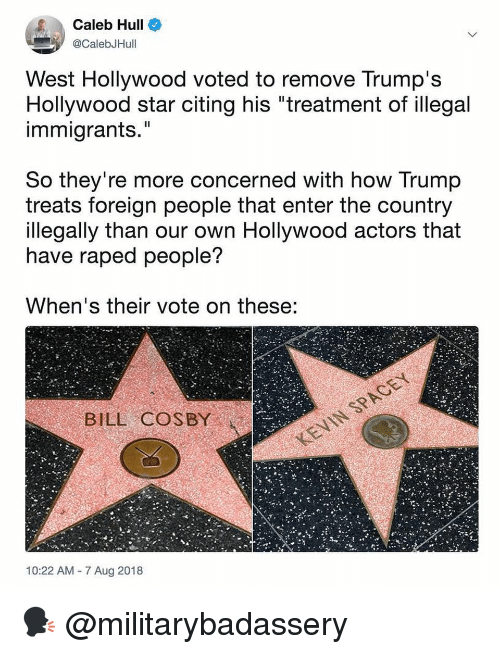 "Bill Cosby, Memes, and Star: Caleb Hull  @CalebJHull  West Hollywood voted to remove Trump's  Hollywood star citing his ""treatment of illegal  immigrants.""  Il  So they're more concerned with how Trump  treats foreign people that enter the country  llegally than our own Hollywood actors that  have raped people?  When's their vote on these:  BILL COSBY  10:22 AM 7 Aug 2018 🗣 @militarybadassery"