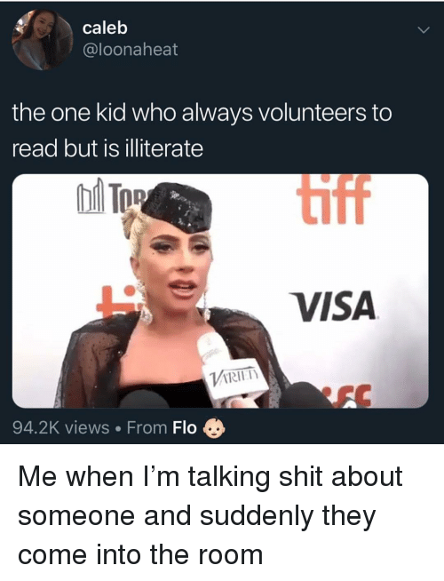 Memes, Shit, and Flo: caleb  @loonaheat  the one kid who always volunteers to  read but is illiterate  iff  e viSA  Vi RITh  94.2K views From Flo Me when I'm talking shit about someone and suddenly they come into the room