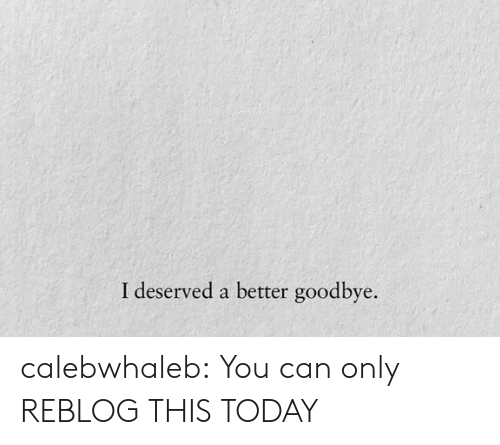 Reblog: calebwhaleb:  You can only REBLOG THIS TODAY