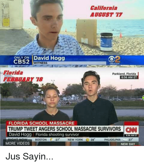 Memes, New York, and School: California  AUGUST 17  ONLY ON David Hogg  CBS2  WITNESS  Florida  FERBUARY 18.  Parkland, Florida  6:56 AM ET  FLORIDA SCHOOL MASSACRE  TRUMP TWEET ANGERS SCHOOL MASSACRE SURVIVORS NN  David Hogg Florida shooting survivor  616 AME  BOSTON27  NEW YORK 39  PHILADELPHIA37  MORE VIDEOS  NEW DAY Jus Sayin...