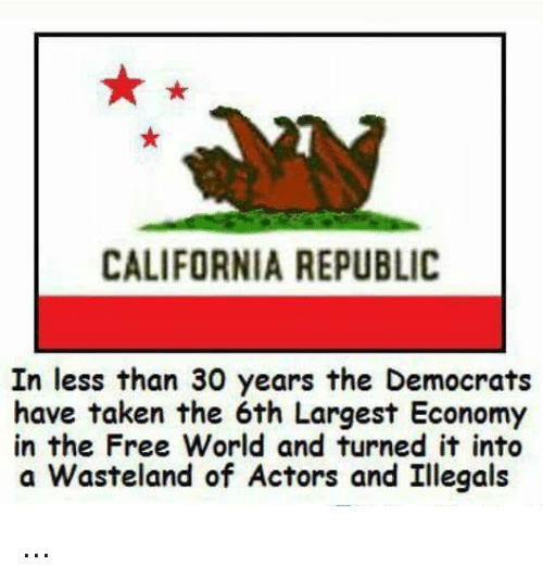 the-free-world: CALIFORNIA REPUBLIC  In less than 30 years the Democrats  have taken the 6th Largest Economy  in the Free World and turned it into  a Wasteland of Actors and Illegals ...