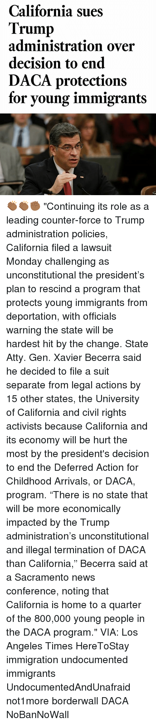 "Trumping: California sues  Trump  administration over  decision to end  DACA protections  for young immigrant:s 👏🏾👏🏾✊🏾 ""Continuing its role as a leading counter-force to Trump administration policies, California filed a lawsuit Monday challenging as unconstitutional the president's plan to rescind a program that protects young immigrants from deportation, with officials warning the state will be hardest hit by the change. State Atty. Gen. Xavier Becerra said he decided to file a suit separate from legal actions by 15 other states, the University of California and civil rights activists because California and its economy will be hurt the most by the president's decision to end the Deferred Action for Childhood Arrivals, or DACA, program. ""There is no state that will be more economically impacted by the Trump administration's unconstitutional and illegal termination of DACA than California,"" Becerra said at a Sacramento news conference, noting that California is home to a quarter of the 800,000 young people in the DACA program."" VIA: Los Angeles Times HereToStay immigration undocumented immigrants UndocumentedAndUnafraid not1more borderwall DACA NoBanNoWall"