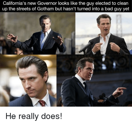 Bad, Streets, and Gotham: California's new Governor looks like the guy elected to clean  up the streets of Gotham but hasn't turned into a bad guy yet He really does!