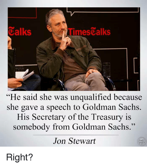 """Jon Stewart: Calks  Times alks  """"He said she was unqualified because  she gave a speech to Goldman Sachs  His Secretary of the Treasury is  somebody from Goldman Sachs.''  Jon Stewart Right?"""