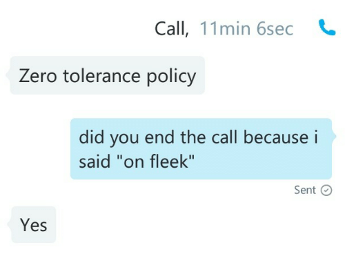 "On Fleek, Zero, and Yes: Call, 11min 6sec  Zero tolerance policy   did you end the call becausei  said ""on fleek""  Sent C  Yes"