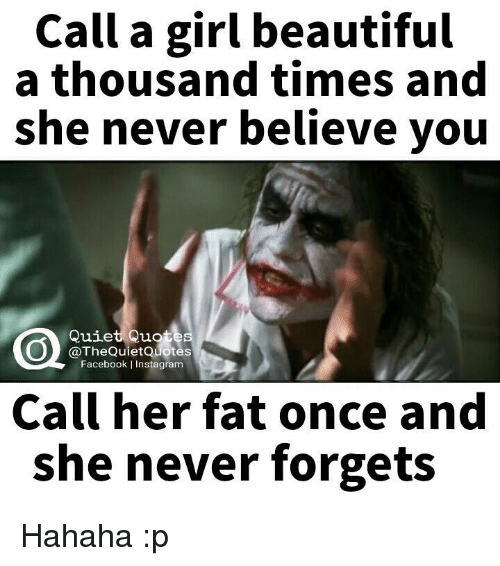 Beautiful, Facebook, and Instagram: Call a girl beautiful  a thousand times and  she never believe you  Quiet Quat  @The QuietQuotes  Facebook l Instagram  Call her fat once and  she never forgets Hahaha :p