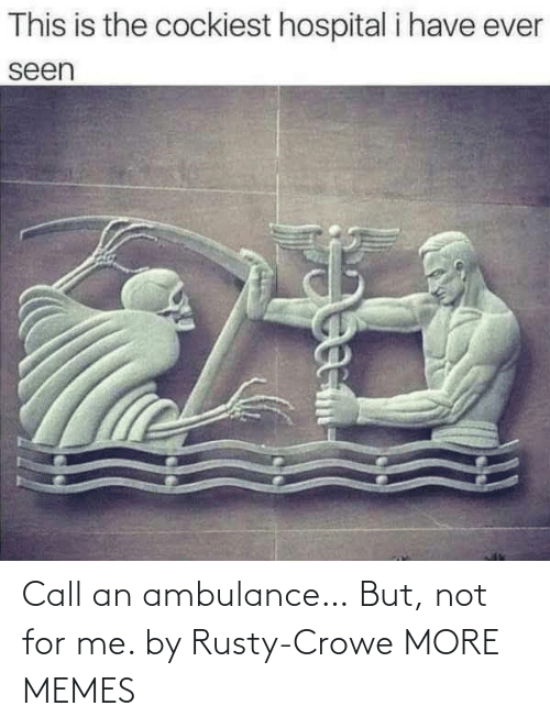 For Me: Call an ambulance… But, not for me. by Rusty-Crowe MORE MEMES
