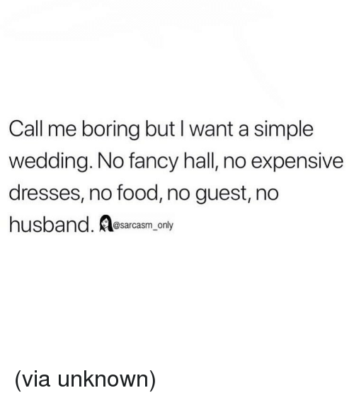 Food, Funny, and Memes: Call me boring but I want a simple  wedding. No fancy hall, no expensive  dresses, no food, no guest, no  hus  band. esarcasm only (via unknown)