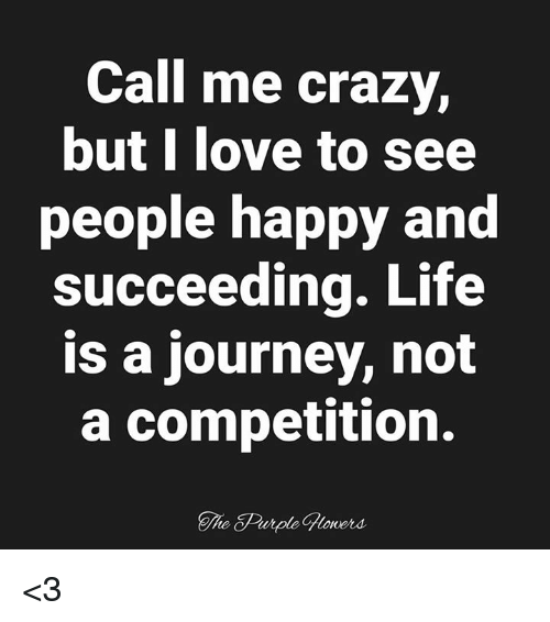 Crazy, Journey, and Life: Call me crazy,  butl love to see  people happy and  succeeding. Life  is a journey, not  a competition.  The Purple Gloners <3