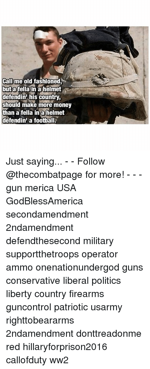 Football, Guns, and Memes: Call me old fashioned  but a fella in alhelmet  defendin his country,  should make more money  than a fella in a helmet  defendini a football. Just saying... - - Follow @thecombatpage for more! - - - gun merica USA GodBlessAmerica secondamendment 2ndamendment defendthesecond military supportthetroops operator ammo onenationundergod guns conservative liberal politics liberty country firearms guncontrol patriotic usarmy righttobeararms 2ndamendment donttreadonme red hillaryforprison2016 callofduty ww2