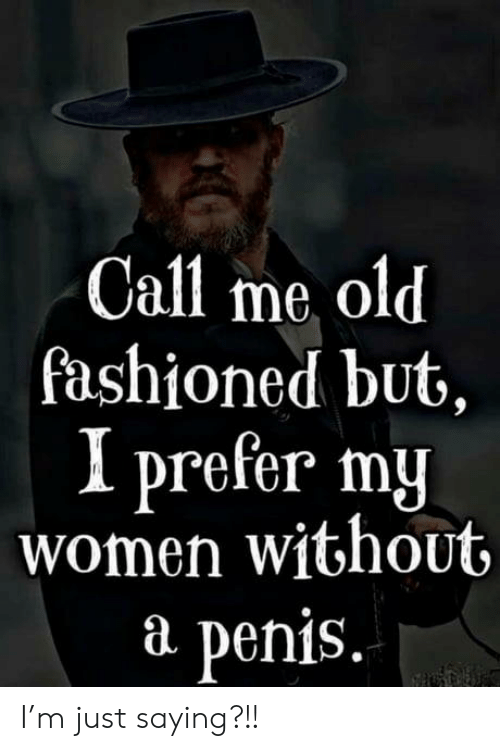 Penis, Women, and Old: Call me old  fashioned but,  I prefer my  women without  P  penis. I'm just saying?!!