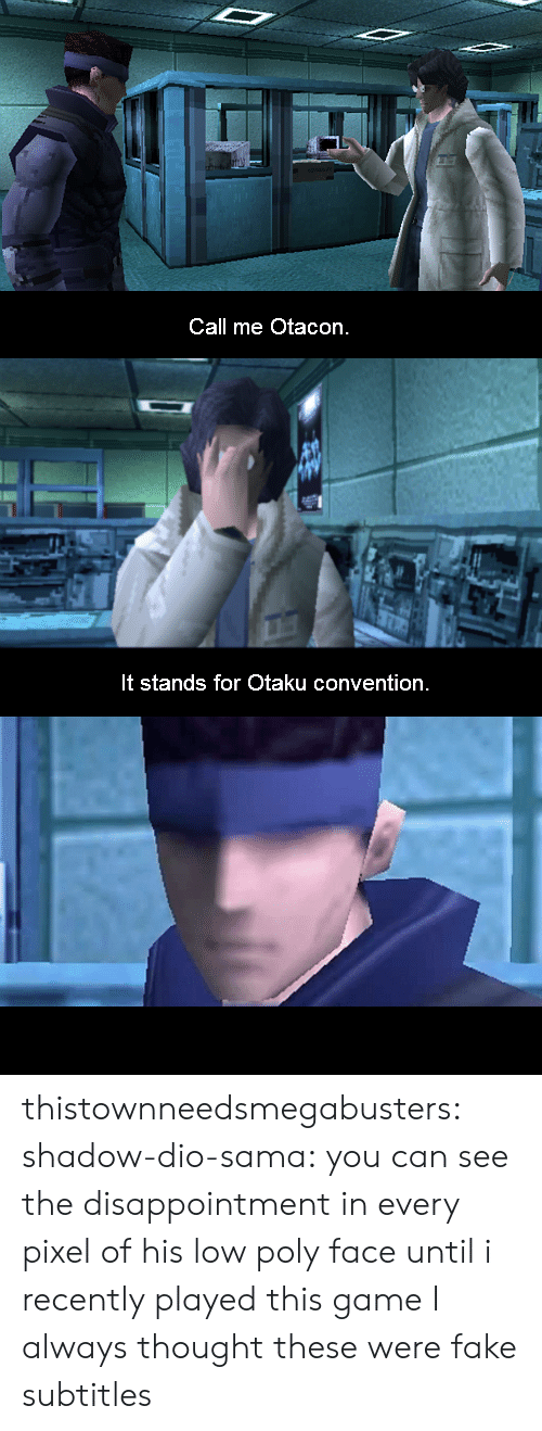 Fake, Tumblr, and Blog: Call me Otacon.   It stands for Otaku convention thistownneedsmegabusters:  shadow-dio-sama:  you can see the disappointment in every pixel of his low poly face  until i recently played this game I always thought these were fake subtitles