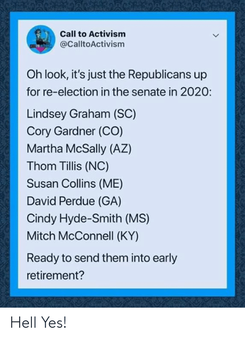 mitch: Call to Activism  @CalltoActivism  Oh look, it's just the Republicans up  for re-election in the senate in 2020:  Lindsey Graham (SC)  Cory Gardner (CO)  Martha McSally (AZ)  Thom Tillis (NC)  Susan Collins (ME)  David Perdue (GA)  Cindy Hyde-Smith (MS)  Mitch McConnell (KY)  Ready to send them into early  retirement? Hell Yes!