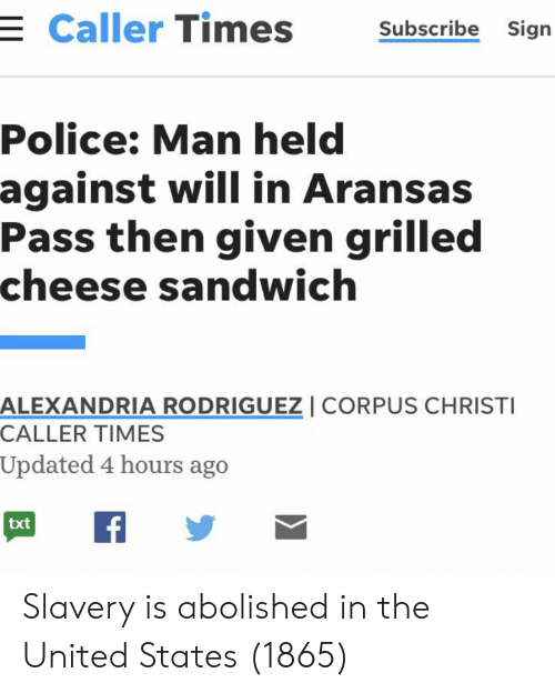 Police, United, and United States: = Caller Times  Subscribe Sign  Police: Man held  against will in Aransas  Pass then given grilled  cheese sandwich  ALEXANDRIA RODRIGUEZ CORPUS CHRISTI  CALLER TIMES  Updated 4 hours ago  txt Slavery is abolished in the United States (1865)