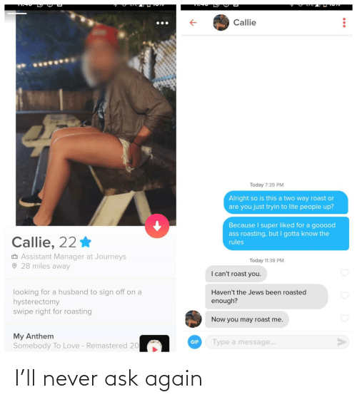 jews: Callie  Today 7:39 PM  Alright so is this a two way roast or  are you just tryin to lite people up?  Because I super liked for a gooood  ass roasting, but I gotta know the  Callie, 22 *  rules  O Assistant Manager at Journeys  O 28 miles away  Today 11:38 PM  I can't roast you.  looking for a husband to sign off on a  hysterectomy  swipe right for roasting  Haven't the Jews been roasted  enough?  Now you may roast me.  My Anthem  Somebody To Love - Remastered 20  Type a message...  GIF I'll never ask again