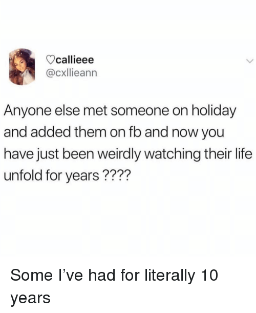 Life, Memes, and Been: callieee  @cxllieann  Anyone else met someone on holiday  and added them on fb and now you  have just been weirdly watching their life  unfold for years???? Some I've had for literally 10 years