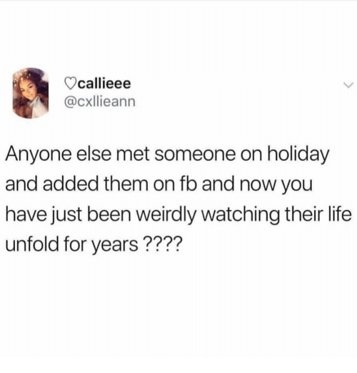 On Holiday: callieee  @cxllieann  Anyone else met someone on holiday  and added them on fb and now you  have just been weirdly watching their life  unfold for years????