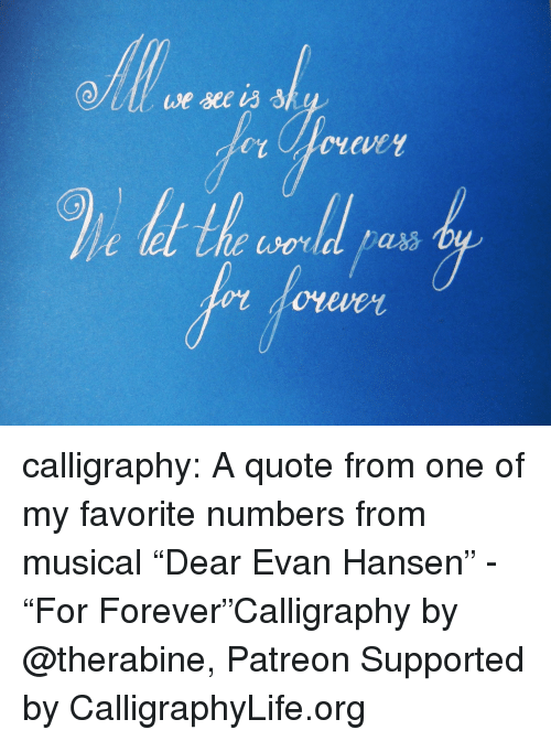 "Life, Tumblr, and Blog: calligraphy: A quote from one of my favorite numbers    from musical ""Dear Evan Hansen"" - ""For Forever""Calligraphy by @therabine, Patreon Supported by CalligraphyLife.org"