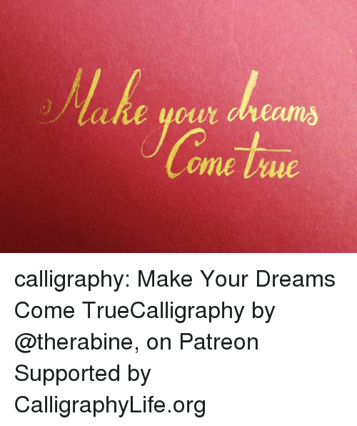 Life, True, and Tumblr: calligraphy: Make Your Dreams Come TrueCalligraphy by @therabine, on Patreon Supported by CalligraphyLife.org