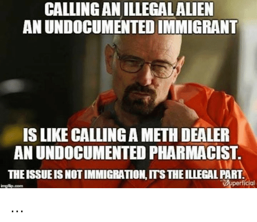 Memes, Alien, and 🤖: CALLING ANILLEGAL ALIEN  ANUNDOCUMENTEDIMMIGRANT  IS LIKE CALLINGA METHDEALER  AN UNDOCUMENTED PHARMACIST.  THEISSUEISNOTIMMIGRATION ITSTHEILLEGALPART  Superficial  impatip.com ...
