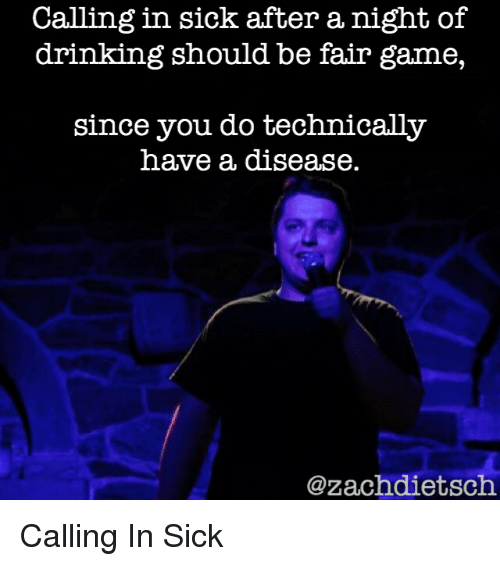 Drinking, Game, and Sick: Calling in sick after a night of  drinking should be fair game,  since you do technically  have a disease.  @zachdietsch Calling In Sick