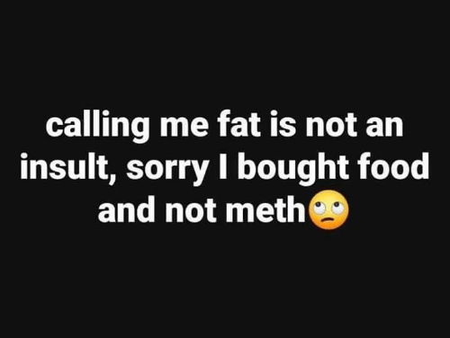 Food, Memes, and Sorry: calling me fat is not an  insult, sorry I bought food  and not meth