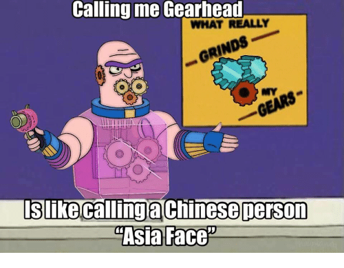 """Asia, Face, and What: Calling me Gearhead  WHAT REALLY  - . GRINDS  0  slike callimaChinesepersOn  """"Asia Face"""""""