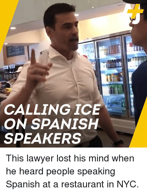 Lawyer, Memes, and Spanish: CALLINGICE  ON SPANISH  SPEAKERS This lawyer lost his mind when he heard people speaking Spanish at a restaurant in NYC.