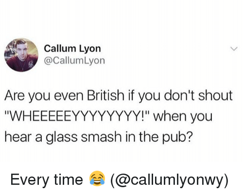 "glassing: Callum Lyon  @CallumLyon  Are you even British if you don't shout  ""WHEEEEEYYYYYYYY!"" when you  hear a glass smash in the pub? Every time 😂 (@callumlyonwy)"
