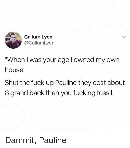 """Fucking, Memes, and Fossil: Callum Lyon  @CallumLyon  """"When I was your age l owned my own  house""""  Shut the fuck up Pauline they cost about  6 grand back then you fucking fossil. Dammit, Pauline!"""