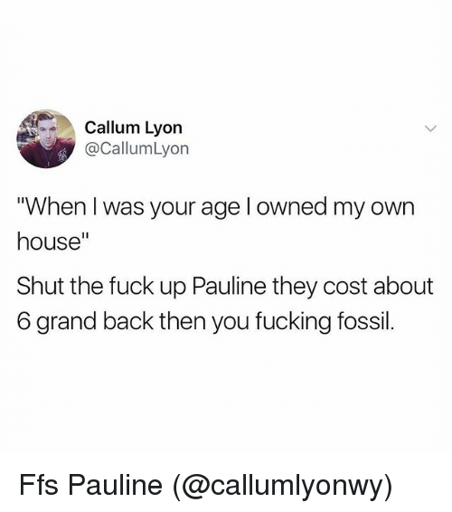 """Fucking, Memes, and Fossil: Callum Lyon  @CallumLyon  """"When I was your age l owned my own  house""""  Shut the fuck up Pauline they cost about  6 grand back then you fucking fossil. Ffs Pauline (@callumlyonwy)"""