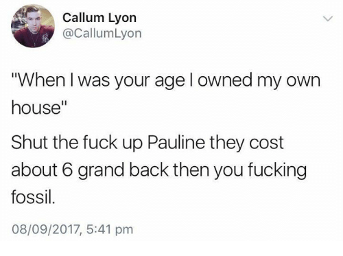 """Fucking, Fossil, and Fuck: Callum Lyon  @CallumLyon  """"When I was your age l owned my own  house""""  Shut the fuck up Pauline they cost  about 6 grand back then you fucking  fossil  08/09/2017, 5:41 pm"""