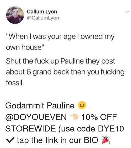 """Fucking, Gym, and Fossil: Callum Lyon  @CallumLyon  """"When I was your age l owned my  own house""""  Shut the fuck up Pauline they cost  about 6 grand back then you fucking  fossil Godammit Pauline 😐 . @DOYOUEVEN 👈🏼 10% OFF STOREWIDE (use code DYE10 ✔️ tap the link in our BIO 🎉"""