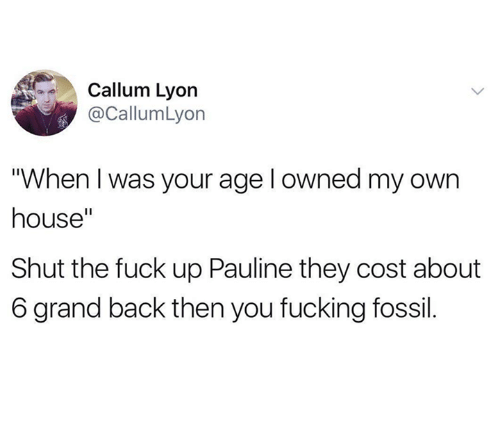 """Fucking, Fossil, and Fuck: Callum Lyorn  @CallumLyon  When I was your age l owned my own  house""""  Shut the fuck up Pauline they cost about  6 grand back then you fucking fossil."""
