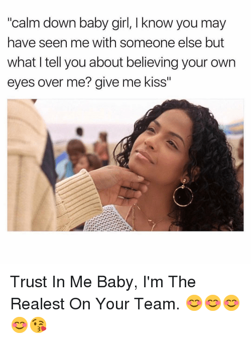 """Girl, Kiss, and Dank Memes: """"calm down baby girl, I know you may  have seen me with someone else but  what I tell you about believing your own  eyes over me? give me kiss"""" Trust In Me Baby, I'm The Realest On Your Team. 😊😊😊😊😘"""